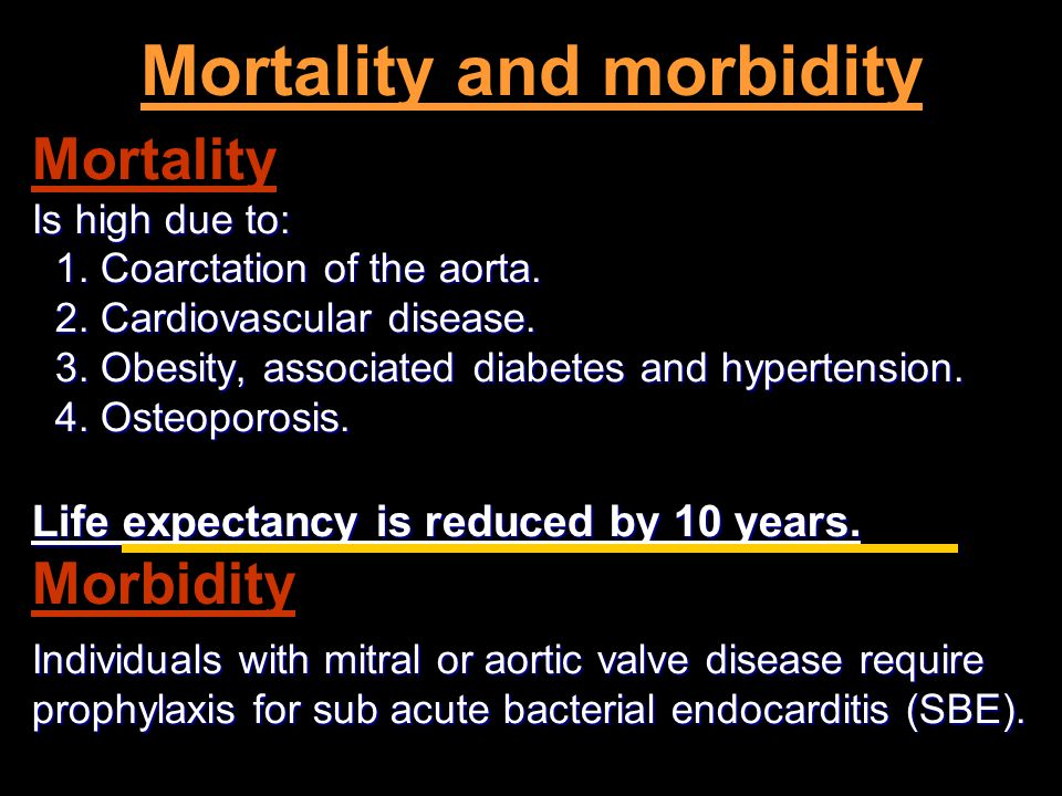 Mortality and morbidity Mortality Is high due to: 1. Coarctation of the aorta. 1. Coarctation of the aorta. 2. Cardiovascular disease. 2. Cardiovascul