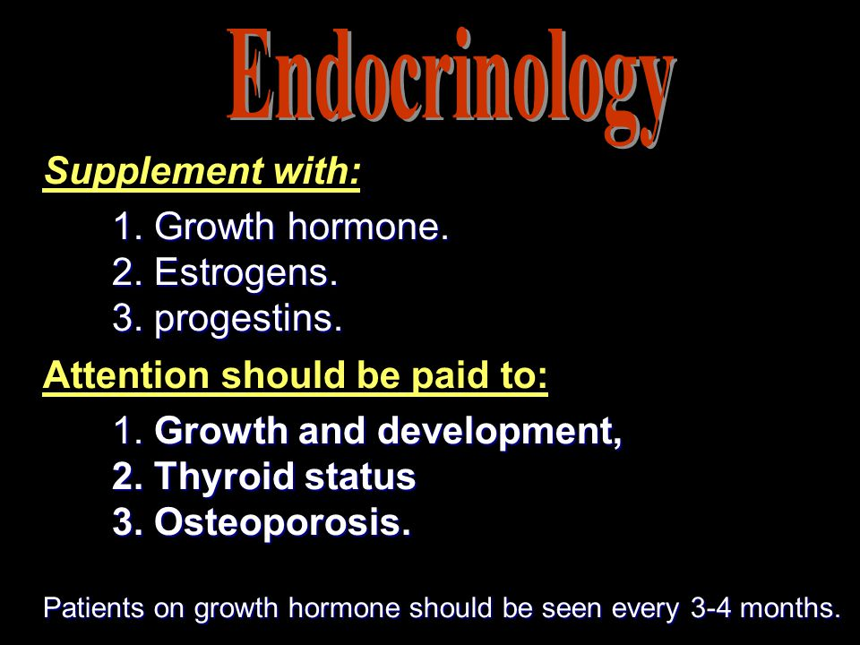 Supplement with: 1. Growth hormone. 2. Estrogens. 2. Estrogens. 3. progestins. Attention should be paid to: 1. Growth and development, 2. Thyroid stat