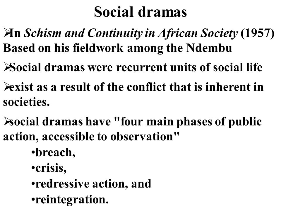 Social dramas  In Schism and Continuity in African Society (1957) Based on his fieldwork among the Ndembu  Social dramas were recurrent units of soc