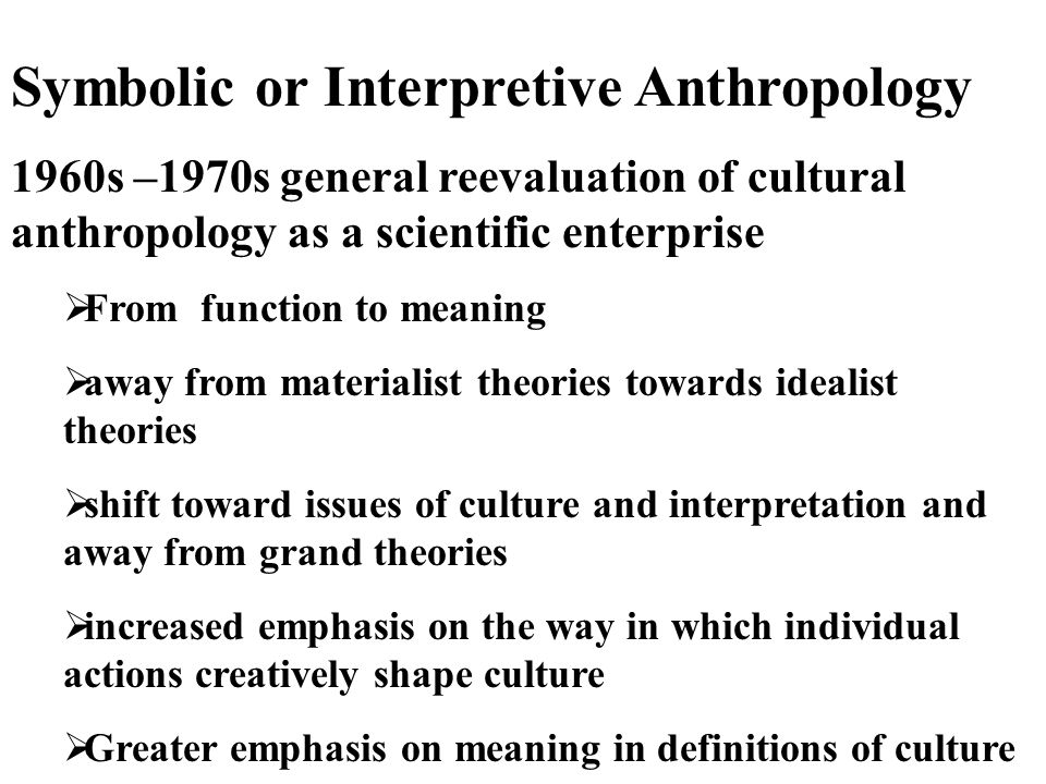 Symbolic or Interpretive Anthropology 1960s –1970s general reevaluation of cultural anthropology as a scientific enterprise  From function to meaning