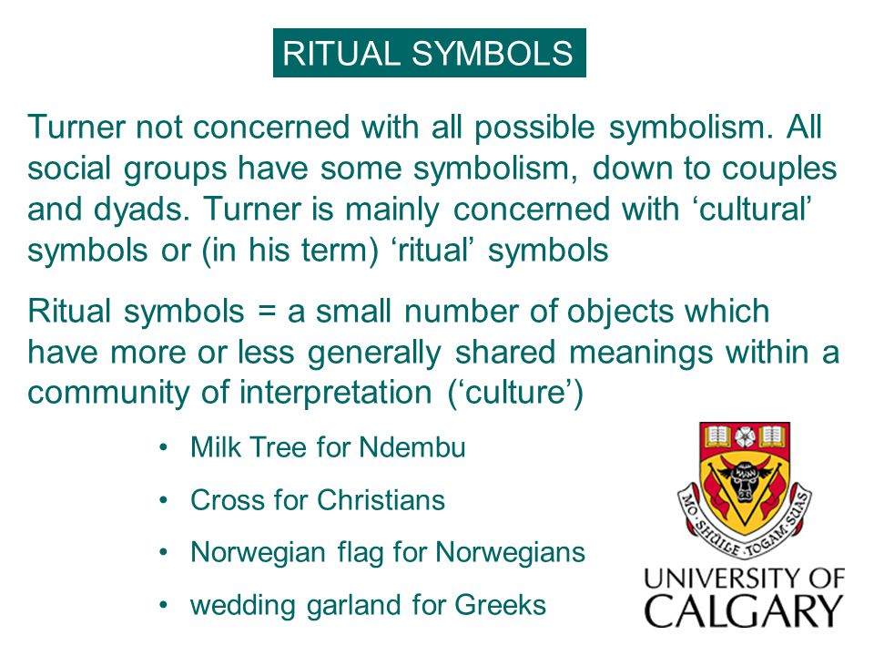 RITUAL SYMBOLS Turner not concerned with all possible symbolism. All social groups have some symbolism, down to couples and dyads. Turner is mainly co