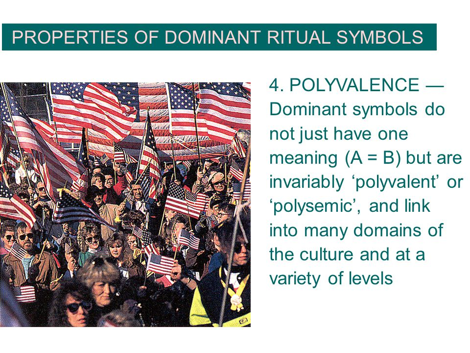 PROPERTIES OF DOMINANT RITUAL SYMBOLS 4. POLYVALENCE — Dominant symbols do not just have one meaning (A = B) but are invariably 'polyvalent' or 'polys