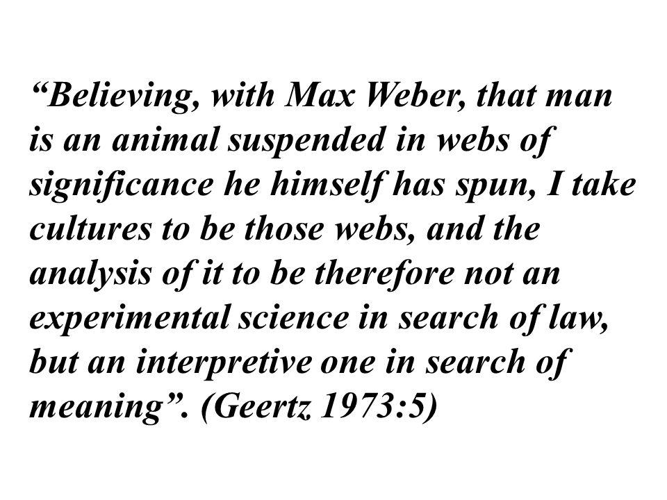 """Believing, with Max Weber, that man is an animal suspended in webs of significance he himself has spun, I take cultures to be those webs, and the ana"
