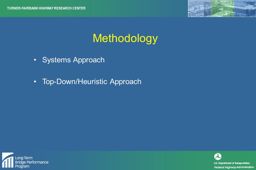TURNER-FAIRBANK HIGHWAY RESEARCH CENTER Methodology Systems Approach Top-Down/Heuristic Approach
