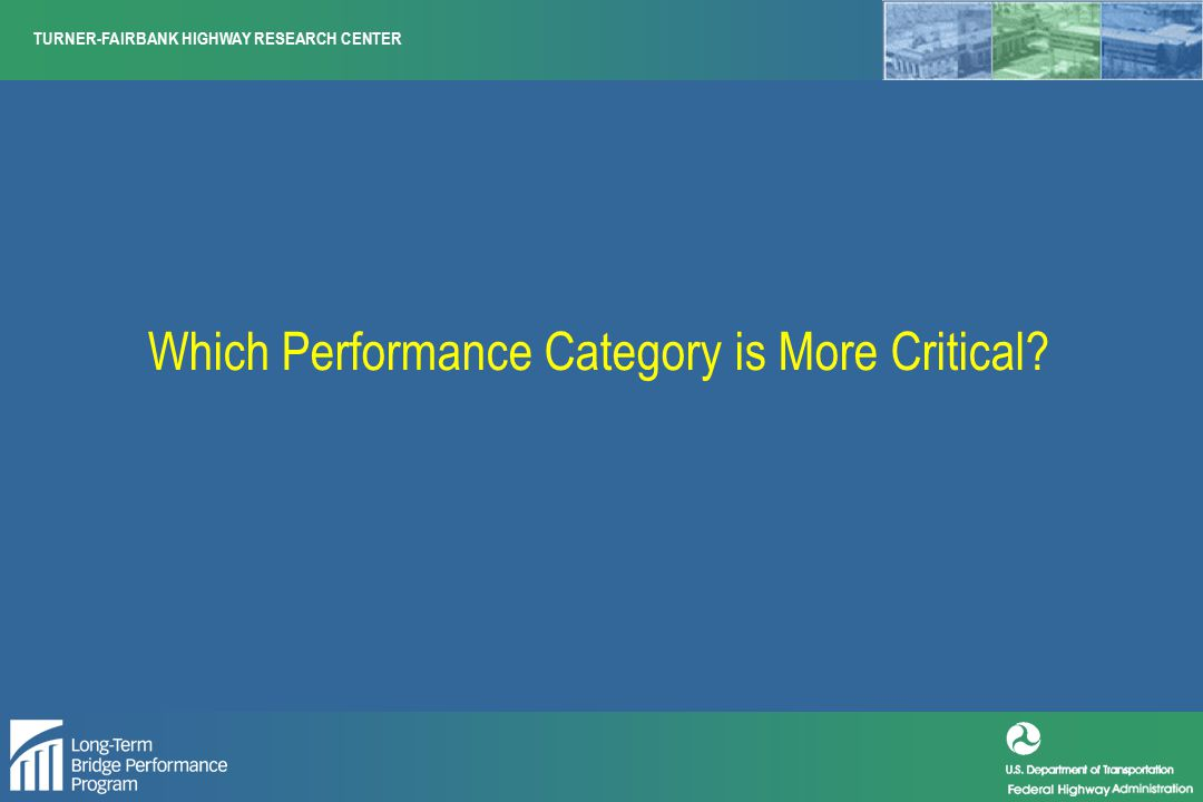 TURNER-FAIRBANK HIGHWAY RESEARCH CENTER Which Performance Category is More Critical?