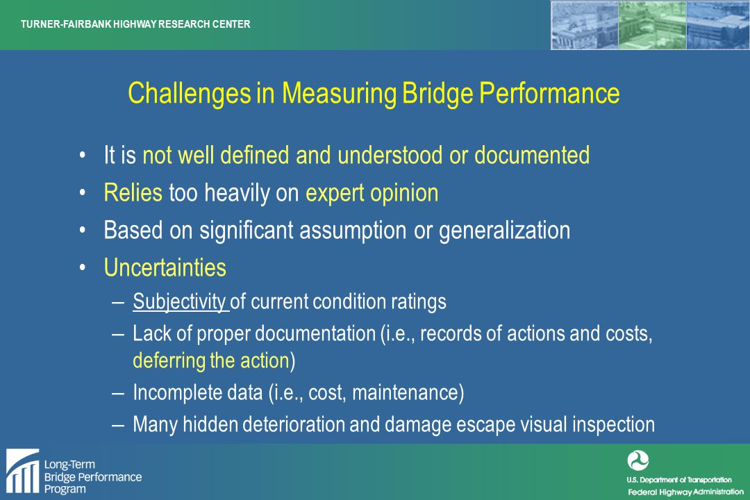 Challenges in Measuring Bridge Performance It is not well defined and understood or documented Relies too heavily on expert opinion Based on significant assumption or generalization Uncertainties – Subjectivity of current condition ratings – Lack of proper documentation (i.e., records of actions and costs, deferring the action) – Incomplete data (i.e., cost, maintenance) – Many hidden deterioration and damage escape visual inspection
