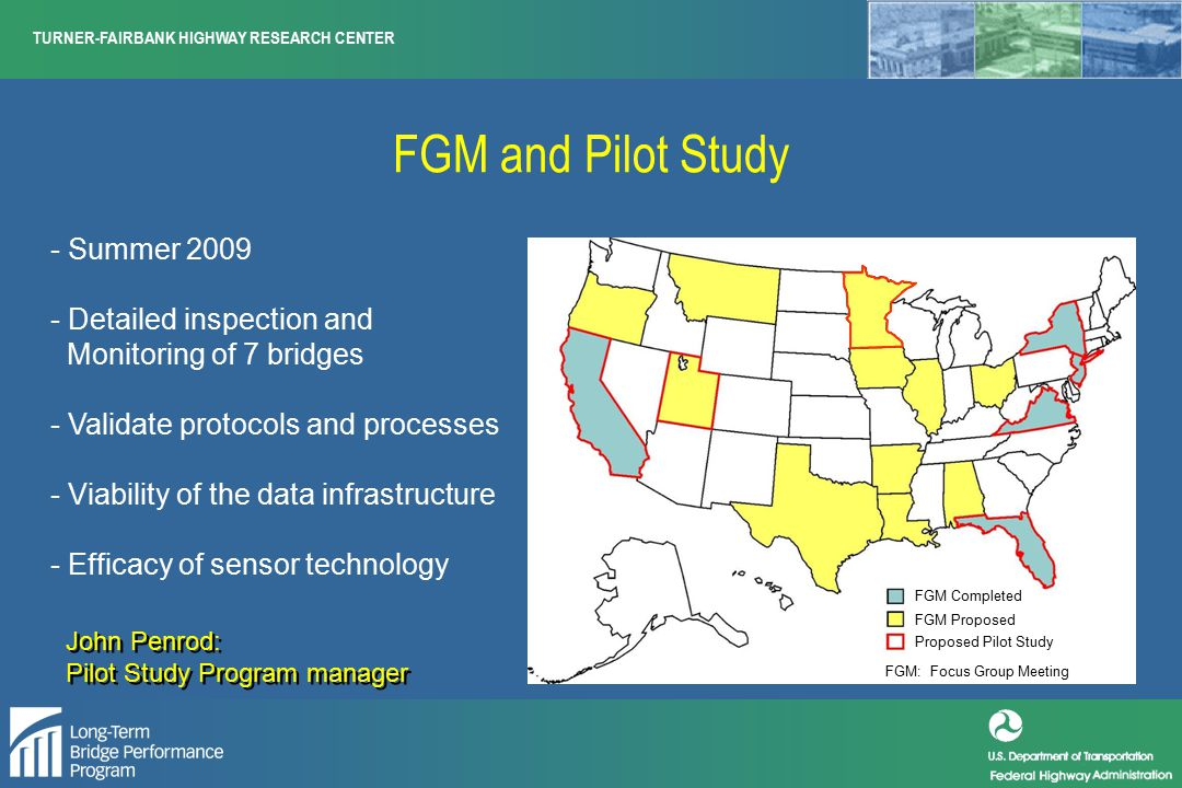 TURNER-FAIRBANK HIGHWAY RESEARCH CENTER FGM and Pilot Study - Summer 2009 - Detailed inspection and Monitoring of 7 bridges - Validate protocols and processes - Viability of the data infrastructure - Efficacy of sensor technology FGM: Focus Group Meeting FGM Completed FGM Proposed Proposed Pilot Study John Penrod: Pilot Study Program manager John Penrod: Pilot Study Program manager