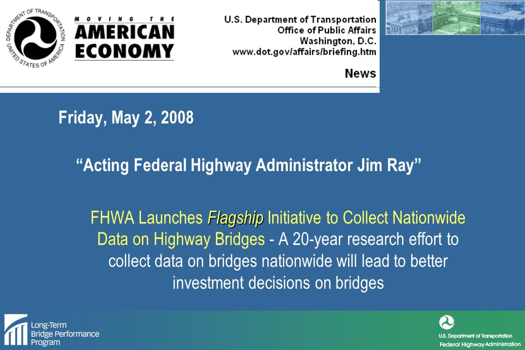 TURNER-FAIRBANK HIGHWAY RESEARCH CENTER Friday, May 2, 2008 Acting Federal Highway Administrator Jim Ray Flagship FHWA Launches Flagship Initiative to Collect Nationwide Data on Highway Bridges - A 20-year research effort to collect data on bridges nationwide will lead to better investment decisions on bridges
