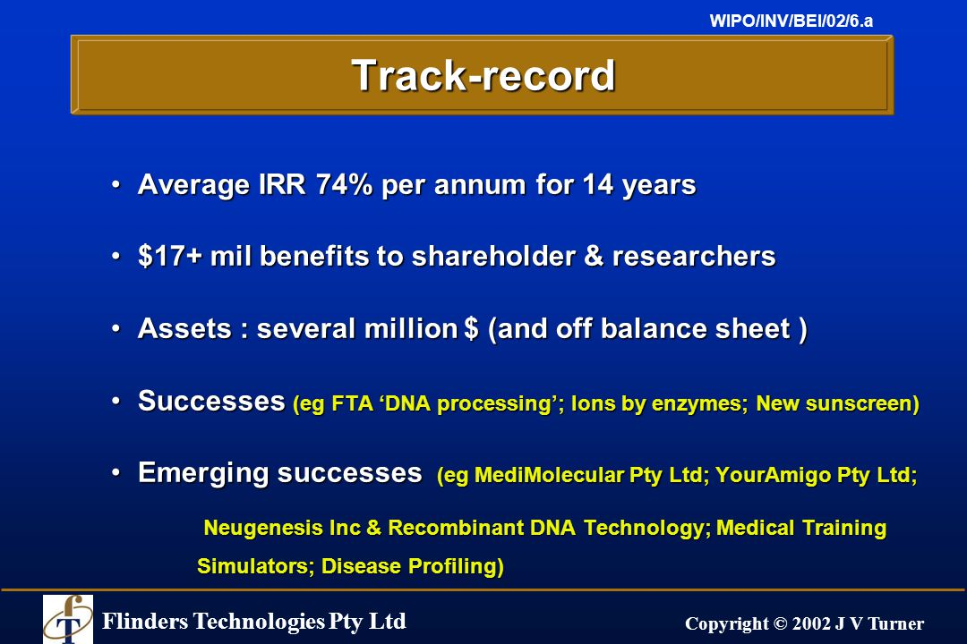 Flinders Technologies Pty Ltd Copyright © 2002 J V Turner WIPO/INV/BEI/02/6.aTrack-record Average IRR 74% per annum for 14 yearsAverage IRR 74% per annum for 14 years $17+ mil benefits to shareholder & researchers$17+ mil benefits to shareholder & researchers Assets : several million $ (and off balance sheet )Assets : several million $ (and off balance sheet ) Successes (eg FTA 'DNA processing'; Ions by enzymes; New sunscreen)Successes (eg FTA 'DNA processing'; Ions by enzymes; New sunscreen) Emerging successes (eg MediMolecular Pty Ltd; YourAmigo Pty Ltd;Emerging successes (eg MediMolecular Pty Ltd; YourAmigo Pty Ltd; Neugenesis Inc & Recombinant DNA Technology; Medical Training Simulators; Disease Profiling) Neugenesis Inc & Recombinant DNA Technology; Medical Training Simulators; Disease Profiling)