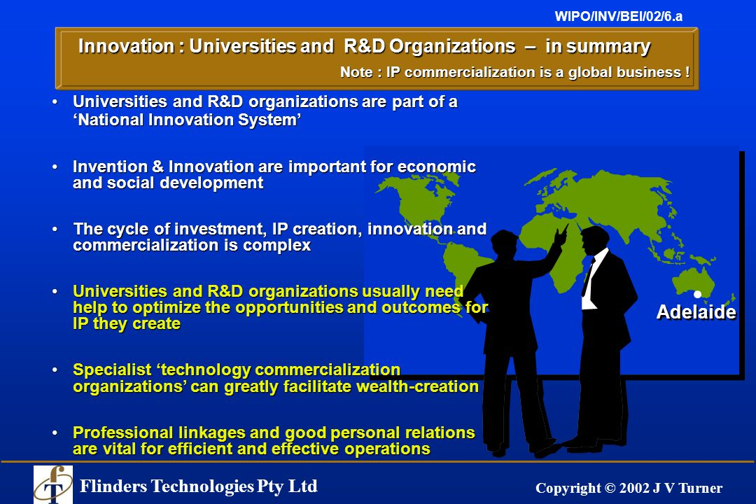 Flinders Technologies Pty Ltd Copyright © 2002 J V Turner WIPO/INV/BEI/02/6.a Adelaide Innovation : Universities and R&D Organizations – in summary Universities and R&D organizations are part of a 'National Innovation System'Universities and R&D organizations are part of a 'National Innovation System' Invention & Innovation are important for economic and social developmentInvention & Innovation are important for economic and social development The cycle of investment, IP creation, innovation and commercialization is complexThe cycle of investment, IP creation, innovation and commercialization is complex Universities and R&D organizations usually need help to optimize the opportunities and outcomes for IP they createUniversities and R&D organizations usually need help to optimize the opportunities and outcomes for IP they create Specialist 'technology commercialization organizations' can greatly facilitate wealth-creationSpecialist 'technology commercialization organizations' can greatly facilitate wealth-creation Professional linkages and good personal relations are vital for efficient and effective operationsProfessional linkages and good personal relations are vital for efficient and effective operations Note : IP commercialization is a global business !