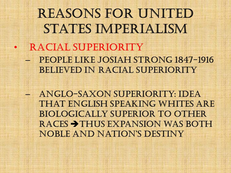 Reasons for United States Imperialism Racial Superiority – People like Josiah Strong 1847-1916 believed in racial superiority – Anglo-Saxon Superiority: idea that English speaking whites are biologically superior to other races  thus expansion was both noble and nation's destiny
