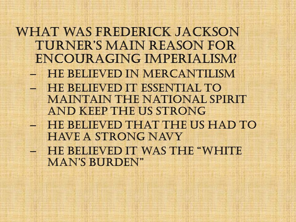 What was Frederick Jackson Turner's MAIN reason for encouraging imperialism.