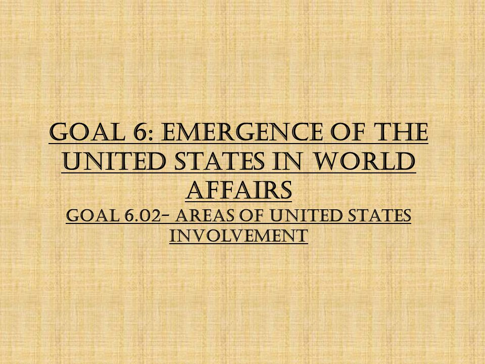 Goal 6: Emergence of the United States in World Affairs Goal 6.02- Areas of United States Involvement