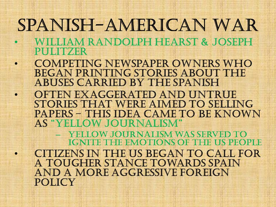 Spanish-American War William Randolph Hearst & Joseph Pulitzer Competing newspaper owners who began printing stories about the abuses carried by the Spanish Often exaggerated and untrue stories that were aimed to selling papers – this idea came to be known as yellow journalism – yellow journalism was served to ignite the emotions of the US people Citizens in the US began to call for a tougher stance towards Spain and a more aggressive foreign policy
