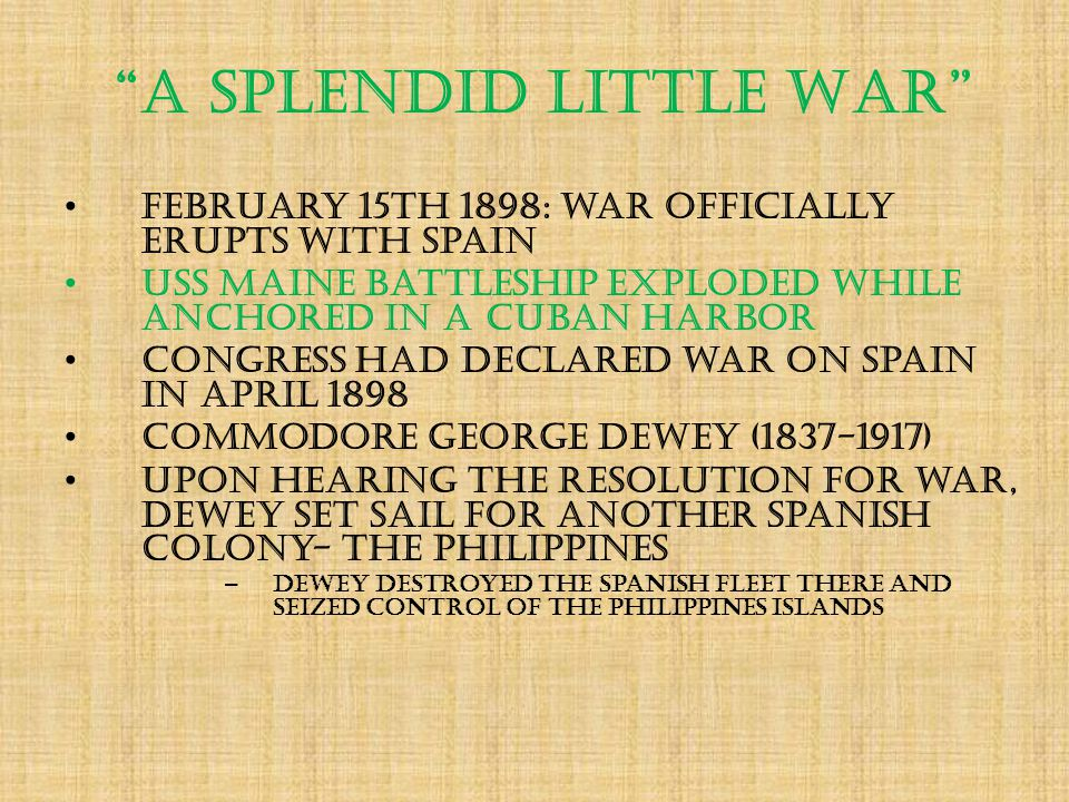 A Splendid Little War February 15th 1898: war officially erupts with Spain USS Maine battleship exploded while anchored in a Cuban harbor Congress had declared war on Spain in April 1898 Commodore George Dewey (1837-1917) Upon hearing the resolution for war, Dewey set sail for another Spanish colony- the Philippines – Dewey destroyed the Spanish fleet there and seized control of the Philippines Islands