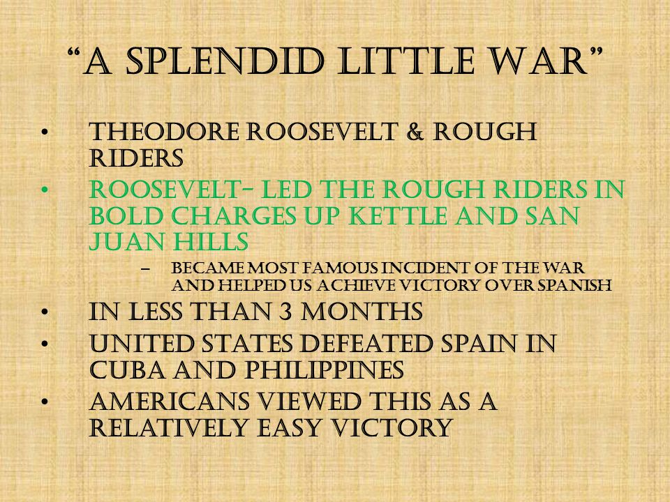 A Splendid Little War Theodore Roosevelt & Rough Riders Roosevelt- led the Rough Riders in bold charges up Kettle and San Juan Hills – became most famous incident of the war and helped US achieve victory over Spanish In less than 3 months United States defeated Spain in Cuba and Philippines Americans viewed this as a relatively easy victory