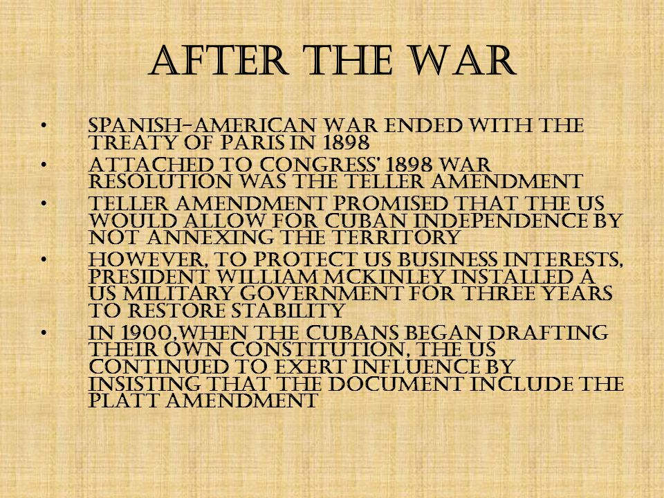 After the War Spanish-American War ended with the Treaty of Paris in 1898 Attached to Congress' 1898 war resolution was the Teller Amendment Teller Amendment promised that the US would allow for Cuban independence by not annexing the territory However, to protect US business interests, President William McKinley installed a US military government for three years to restore stability In 1900,when the Cubans began drafting their own constitution, the US continued to exert influence by insisting that the document include the Platt Amendment