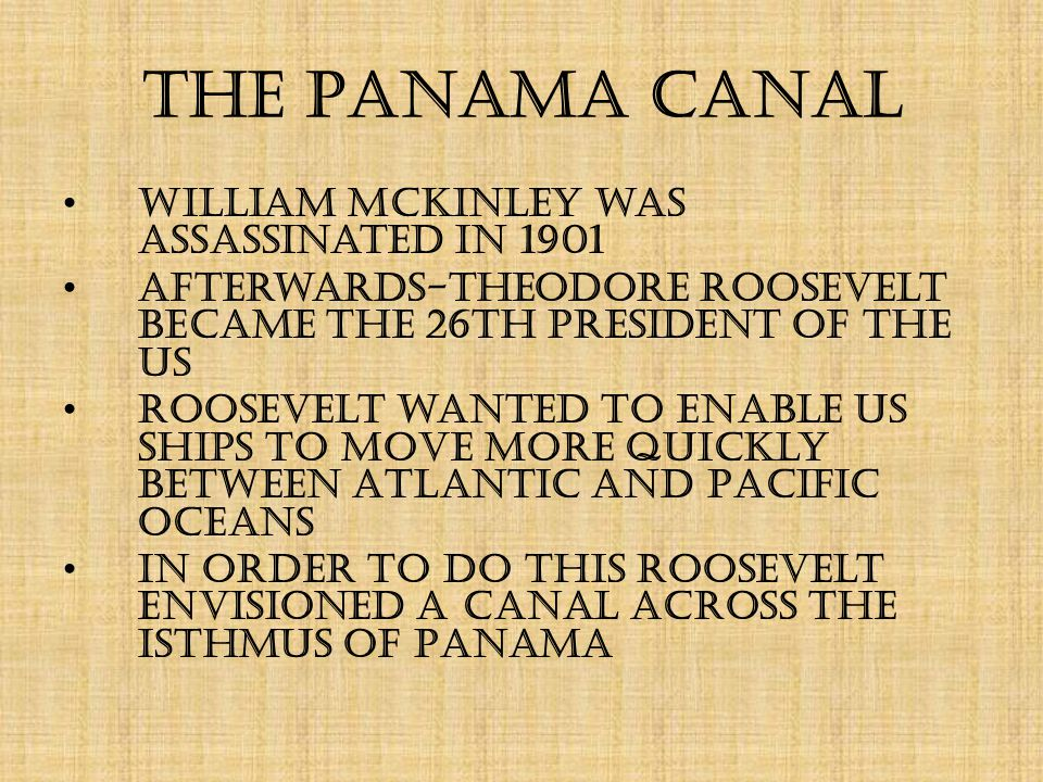 The Panama Canal William McKinley was assassinated in 1901 Afterwards-Theodore Roosevelt became the 26th president of the US Roosevelt wanted to enable US ships to move more quickly between Atlantic and Pacific Oceans In order to do this Roosevelt envisioned a canal across the isthmus of Panama