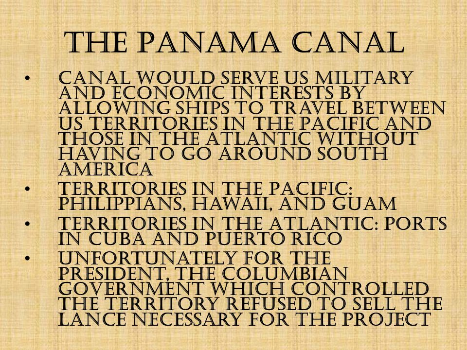 The Panama Canal Canal would serve US military and economic interests by allowing ships to travel between US territories in the Pacific and those in the Atlantic without having to go around South America Territories in the Pacific: Philippians, Hawaii, and Guam Territories in the Atlantic: ports in Cuba and Puerto Rico Unfortunately for the president, the Columbian government which controlled the territory refused to sell the lance necessary for the project