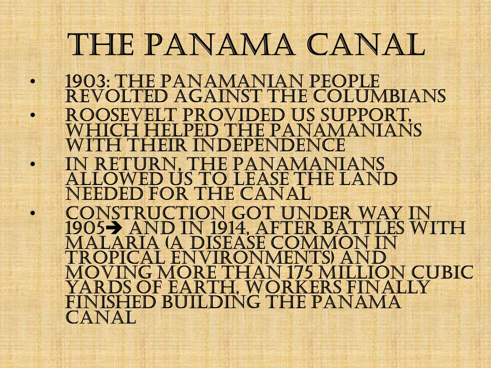 The Panama Canal 1903: the Panamanian people revolted against the Columbians Roosevelt provided US support, which helped the Panamanians with their independence In return, the Panamanians allowed US to lease the land needed for the canal Construction got under way in 1905  and in 1914, after battles with malaria (a disease common in tropical environments) and moving more than 175 million cubic yards of earth, workers finally finished building the Panama Canal