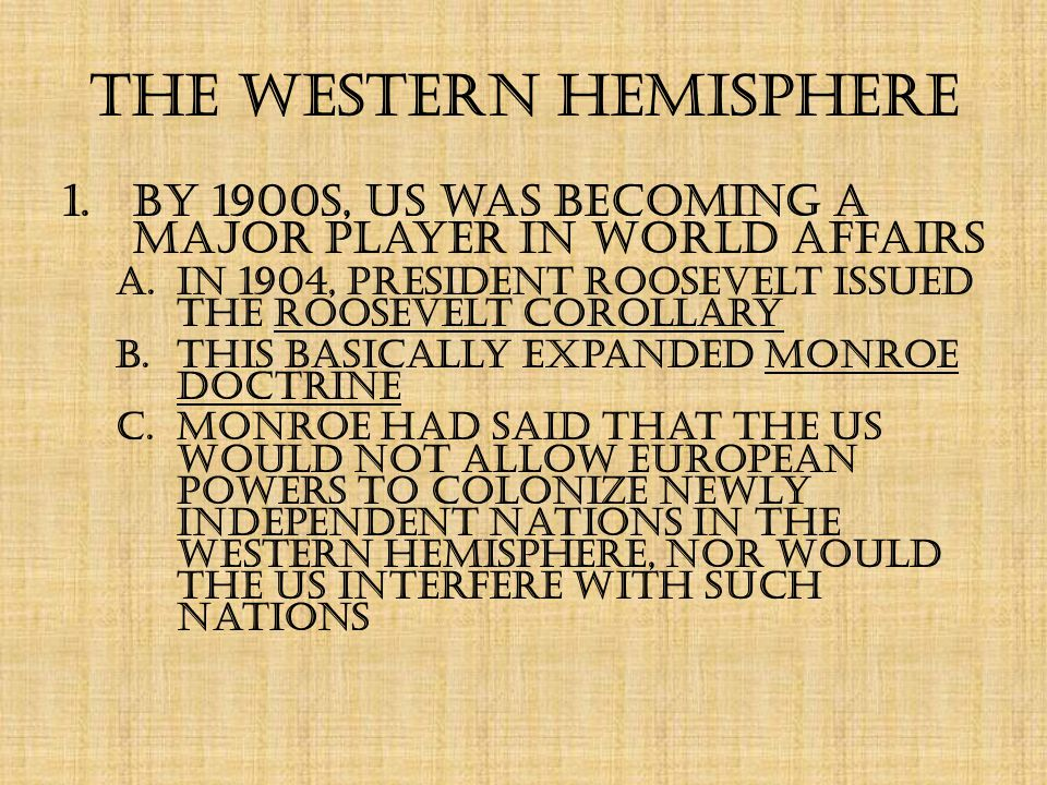 The Western Hemisphere 1.By 1900s, US was becoming a major player in world affairs a.In 1904, President Roosevelt issued the Roosevelt Corollary b.This basically expanded Monroe Doctrine c.Monroe had said that the US would not allow European powers to colonize newly independent nations in the Western Hemisphere, nor would the US interfere with such nations