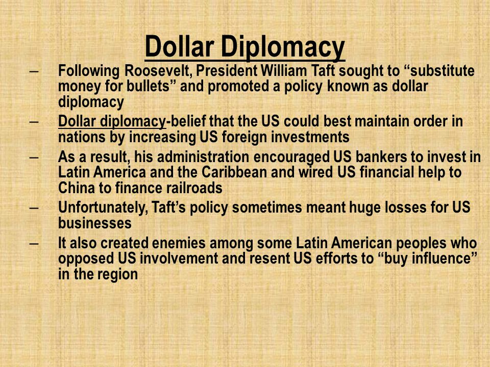 Dollar Diplomacy – Following Roosevelt, President William Taft sought to substitute money for bullets and promoted a policy known as dollar diplomacy – Dollar diplomacy-belief that the US could best maintain order in nations by increasing US foreign investments – As a result, his administration encouraged US bankers to invest in Latin America and the Caribbean and wired US financial help to China to finance railroads – Unfortunately, Taft's policy sometimes meant huge losses for US businesses – It also created enemies among some Latin American peoples who opposed US involvement and resent US efforts to buy influence in the region