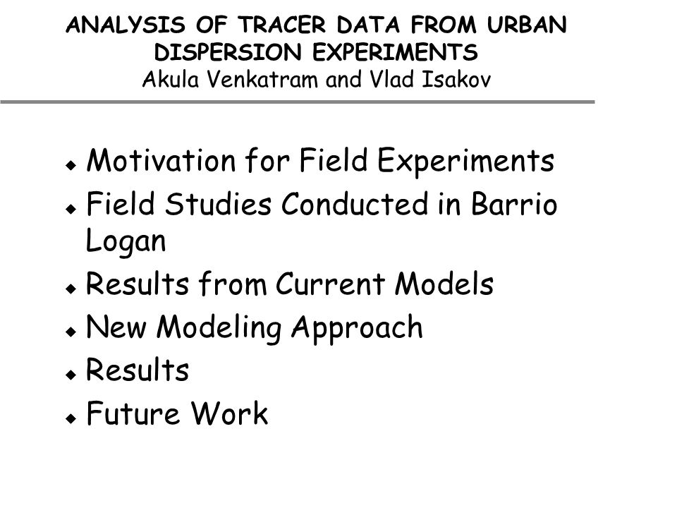 ANALYSIS OF TRACER DATA FROM URBAN DISPERSION EXPERIMENTS Akula Venkatram and Vlad Isakov  Motivation for Field Experiments  Field Studies Conducted