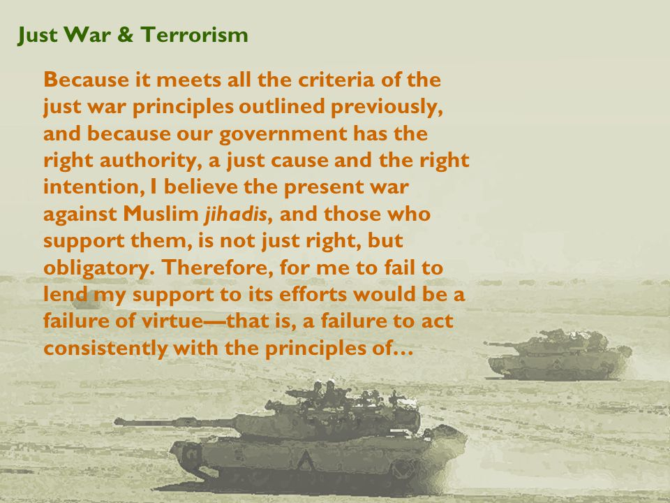 Just War & Terrorism Because it meets all the criteria of the just war principles outlined previously, and because our government has the right authority, a just cause and the right intention, I believe the present war against Muslim jihadis, and those who support them, is not just right, but obligatory.