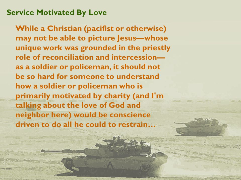 Service Motivated By Love While a Christian (pacifist or otherwise) may not be able to picture Jesus—whose unique work was grounded in the priestly role of reconciliation and intercession— as a soldier or policeman, it should not be so hard for someone to understand how a soldier or policeman who is primarily motivated by charity (and I m talking about the love of God and neighbor here) would be conscience driven to do all he could to restrain…