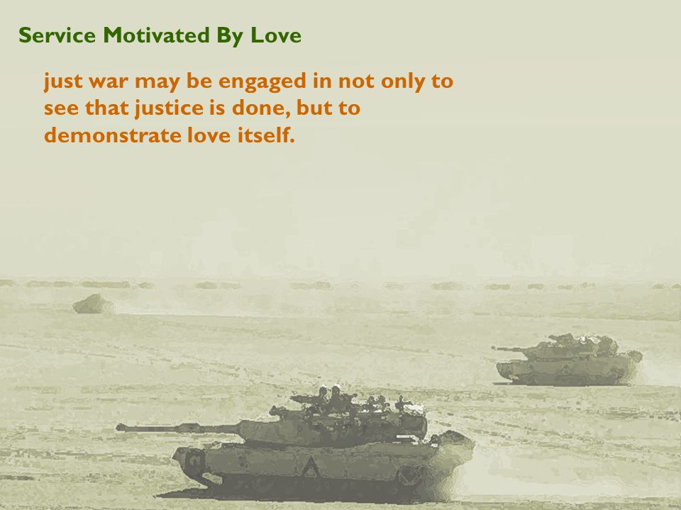 Service Motivated By Love just war may be engaged in not only to see that justice is done, but to demonstrate love itself.