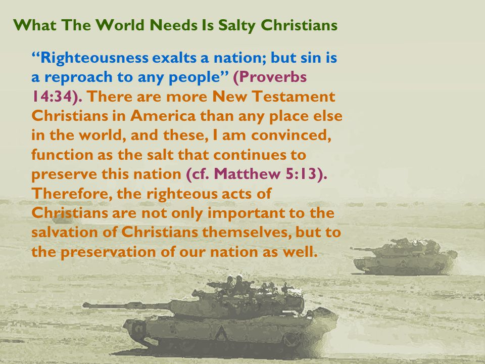 What The World Needs Is Salty Christians Righteousness exalts a nation; but sin is a reproach to any people (Proverbs 14:34).