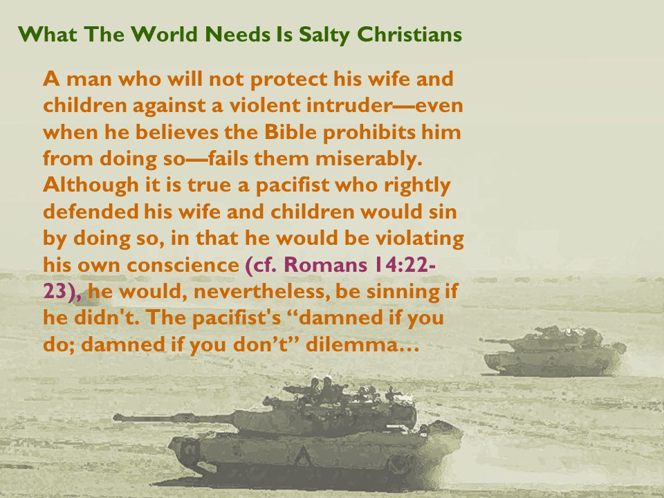 What The World Needs Is Salty Christians A man who will not protect his wife and children against a violent intruder—even when he believes the Bible prohibits him from doing so—fails them miserably.