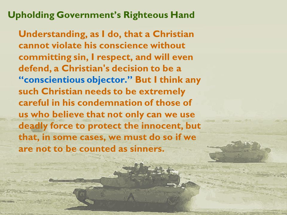 Upholding Government's Righteous Hand Understanding, as I do, that a Christian cannot violate his conscience without committing sin, I respect, and will even defend, a Christian s decision to be a conscientious objector. But I think any such Christian needs to be extremely careful in his condemnation of those of us who believe that not only can we use deadly force to protect the innocent, but that, in some cases, we must do so if we are not to be counted as sinners.