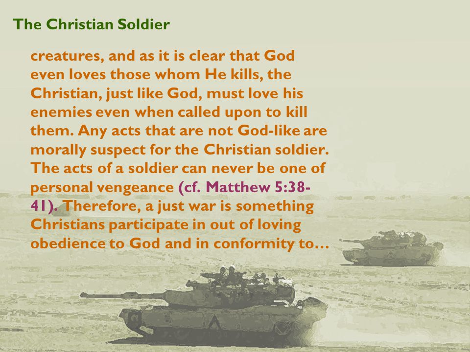 The Christian Soldier creatures, and as it is clear that God even loves those whom He kills, the Christian, just like God, must love his enemies even when called upon to kill them.
