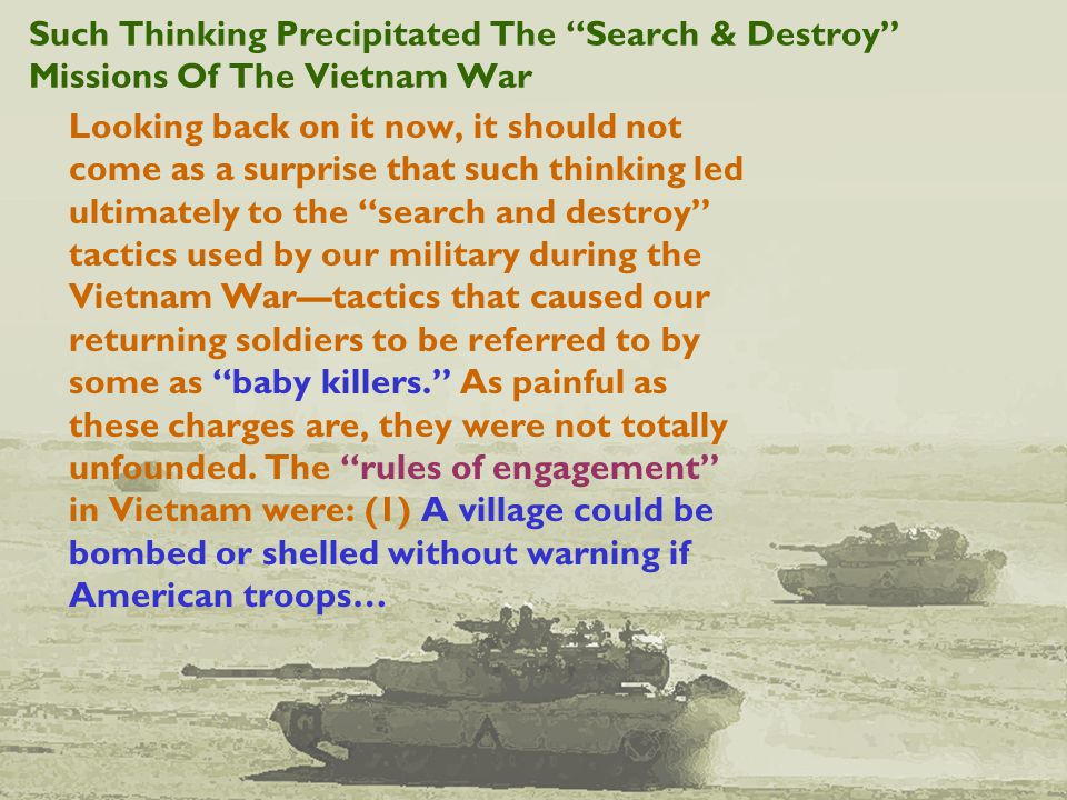 Such Thinking Precipitated The Search & Destroy Missions Of The Vietnam War Looking back on it now, it should not come as a surprise that such thinking led ultimately to the search and destroy tactics used by our military during the Vietnam War—tactics that caused our returning soldiers to be referred to by some as baby killers. As painful as these charges are, they were not totally unfounded.