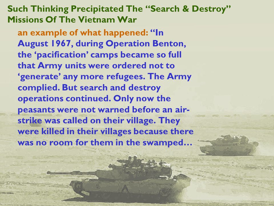 Such Thinking Precipitated The Search & Destroy Missions Of The Vietnam War an example of what happened: In August 1967, during Operation Benton, the 'pacification' camps became so full that Army units were ordered not to 'generate' any more refugees.