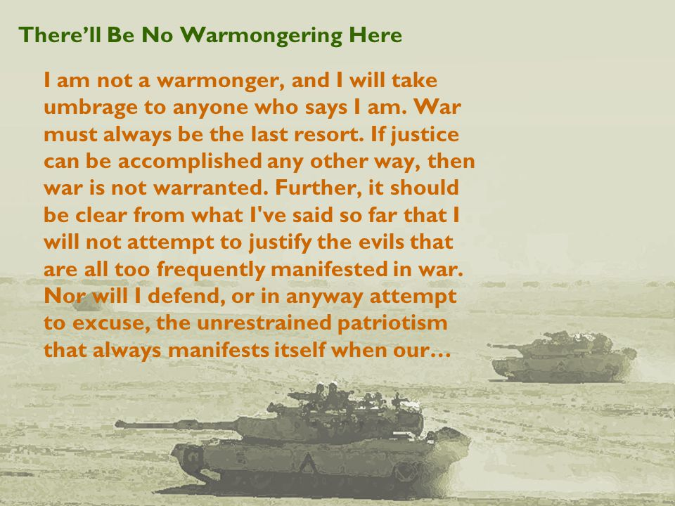 There'll Be No Warmongering Here I am not a warmonger, and I will take umbrage to anyone who says I am.