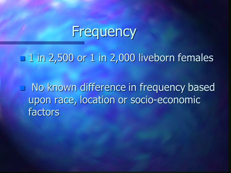 Frequency n 1 in 2,500 or 1 in 2,000 liveborn females n No known difference in frequency based upon race, location or socio-economic factors