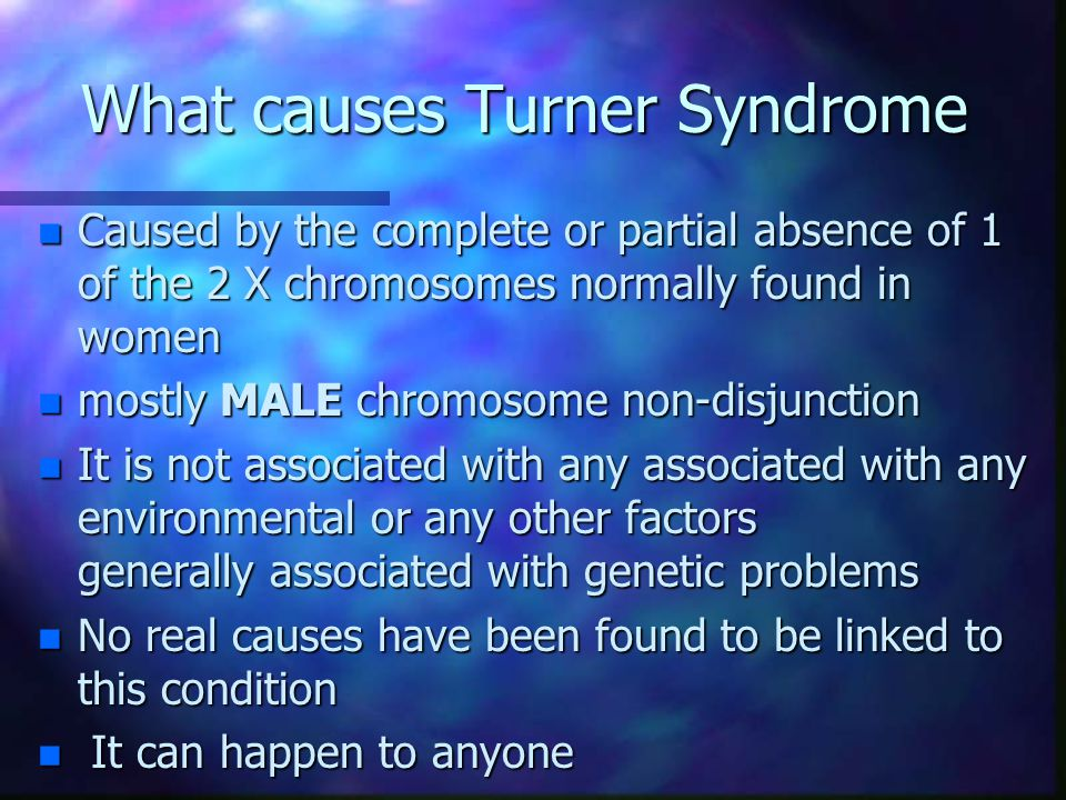 What causes Turner Syndrome n Caused by the complete or partial absence of 1 of the 2 X chromosomes normally found in women n mostly MALE chromosome n