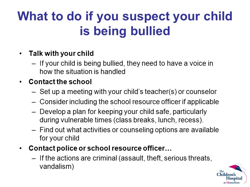 What to do if you suspect your child is being bullied Talk with your child –If your child is being bullied, they need to have a voice in how the situation is handled Contact the school –Set up a meeting with your child's teacher(s) or counselor –Consider including the school resource officer if applicable –Develop a plan for keeping your child safe, particularly during vulnerable times (class breaks, lunch, recess).