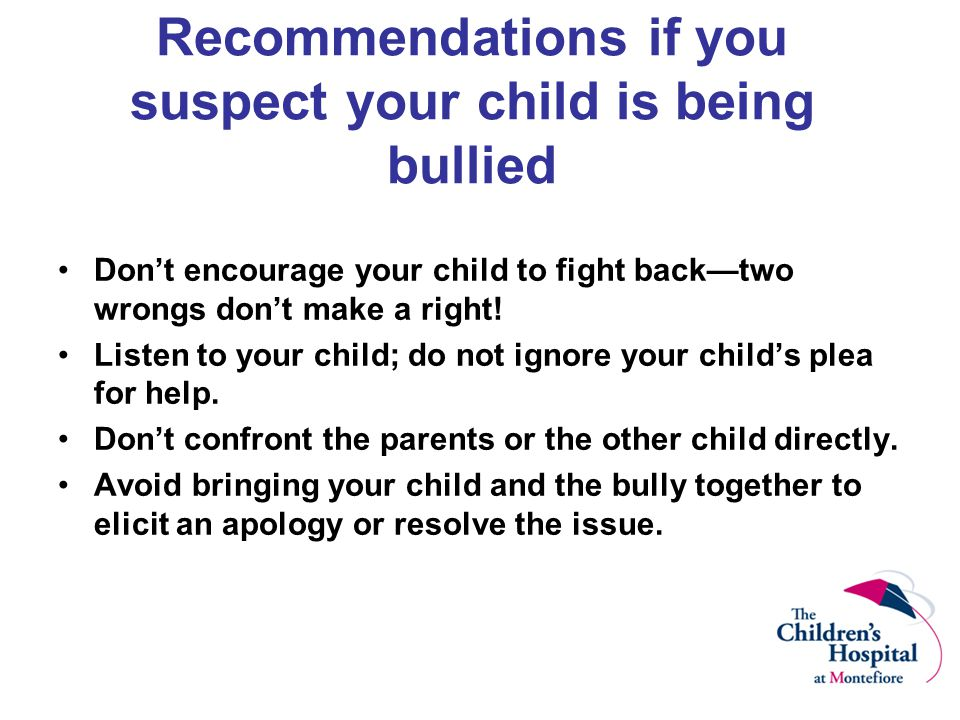 Recommendations if you suspect your child is being bullied Don't encourage your child to fight back—two wrongs don't make a right! Listen to your chil