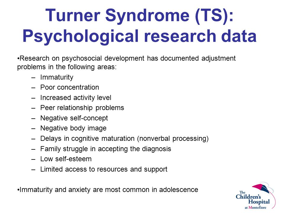Turner Syndrome (TS): Psychological research data Research on psychosocial development has documented adjustment problems in the following areas: –Immaturity –Poor concentration –Increased activity level –Peer relationship problems –Negative self-concept –Negative body image –Delays in cognitive maturation (nonverbal processing) –Family struggle in accepting the diagnosis –Low self-esteem –Limited access to resources and support Immaturity and anxiety are most common in adolescence