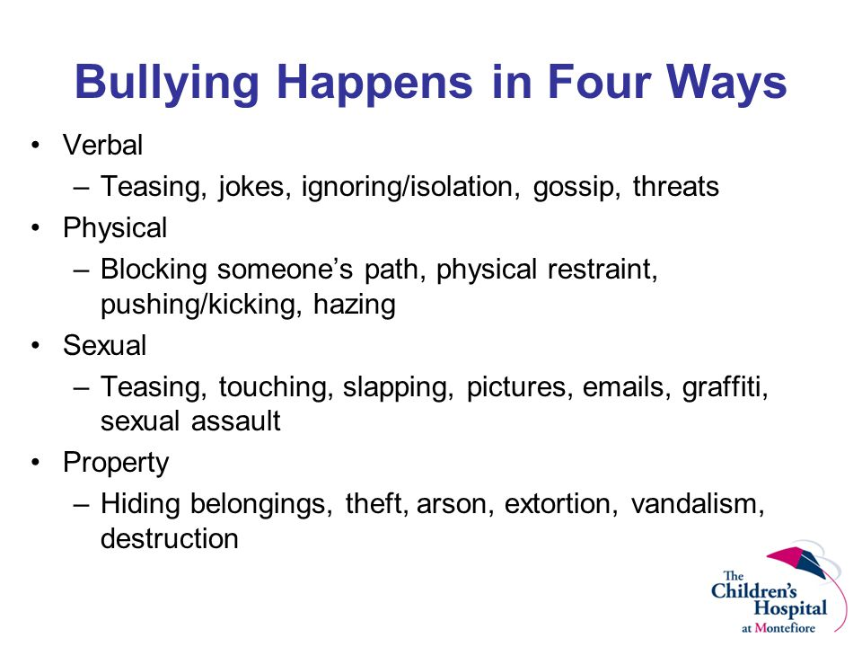 Bullying Happens in Four Ways Verbal –Teasing, jokes, ignoring/isolation, gossip, threats Physical –Blocking someone's path, physical restraint, pushing/kicking, hazing Sexual –Teasing, touching, slapping, pictures, emails, graffiti, sexual assault Property –Hiding belongings, theft, arson, extortion, vandalism, destruction