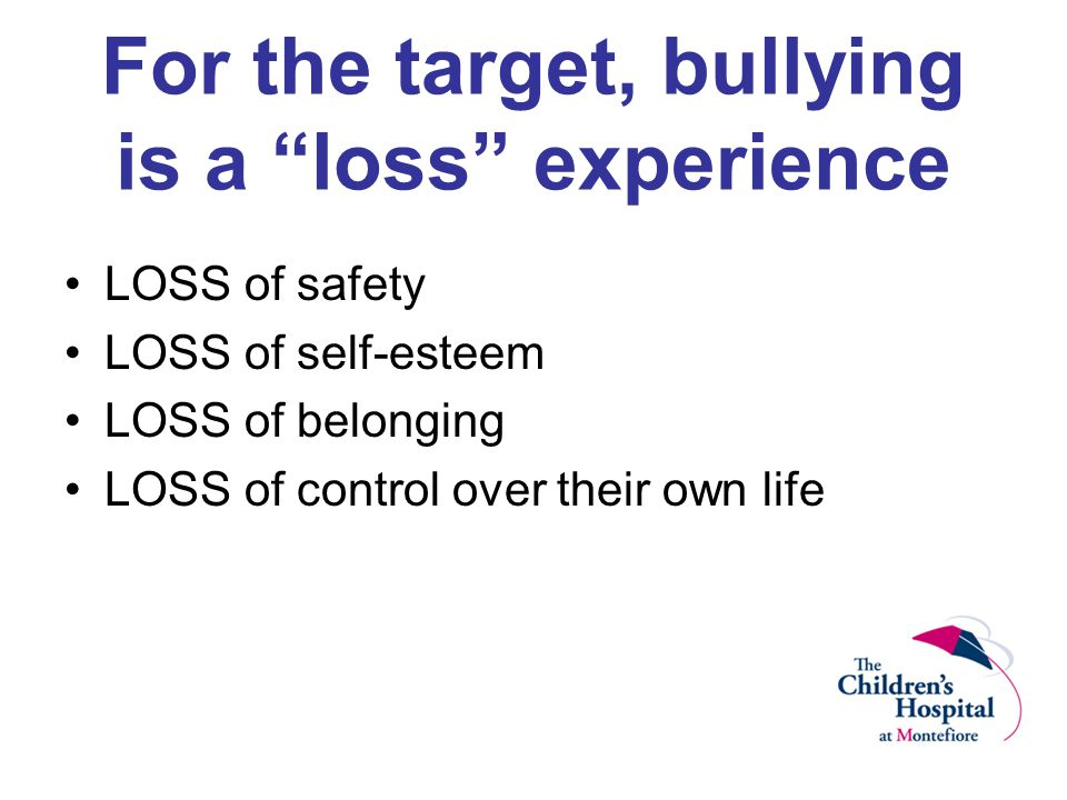 For the target, bullying is a loss experience LOSS of safety LOSS of self-esteem LOSS of belonging LOSS of control over their own life