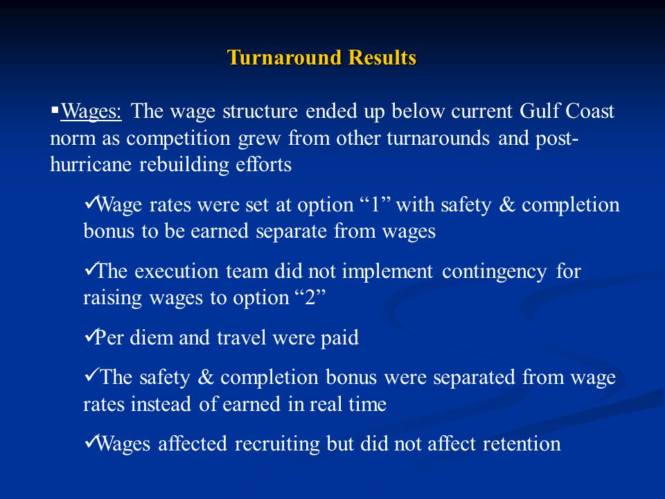 Turnaround Results  Wages: The wage structure ended up below current Gulf Coast norm as competition grew from other turnarounds and post- hurricane rebuilding efforts Wage rates were set at option 1 with safety & completion bonus to be earned separate from wages The execution team did not implement contingency for raising wages to option 2 Per diem and travel were paid The safety & completion bonus were separated from wage rates instead of earned in real time Wages affected recruiting but did not affect retention