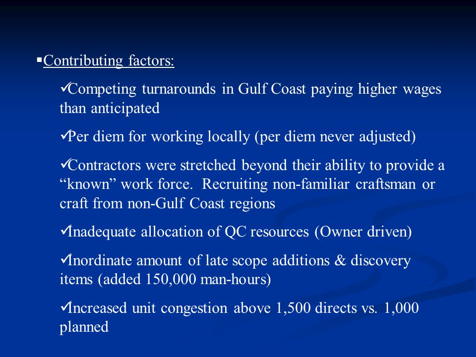  Contributing factors: Competing turnarounds in Gulf Coast paying higher wages than anticipated Per diem for working locally (per diem never adjusted) Contractors were stretched beyond their ability to provide a known work force.