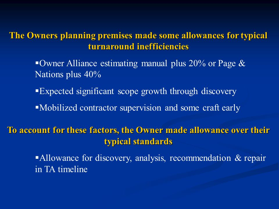 The Owners planning premises made some allowances for typical turnaround inefficiencies  Owner Alliance estimating manual plus 20% or Page & Nations plus 40%  Expected significant scope growth through discovery  Mobilized contractor supervision and some craft early To account for these factors, the Owner made allowance over their typical standards  Allowance for discovery, analysis, recommendation & repair in TA timeline