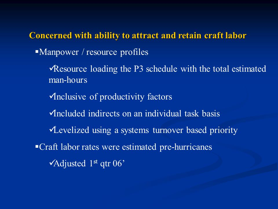 Concerned with ability to attract and retain craft labor  Manpower / resource profiles Resource loading the P3 schedule with the total estimated man-hours Inclusive of productivity factors Included indirects on an individual task basis Levelized using a systems turnover based priority  Craft labor rates were estimated pre-hurricanes Adjusted 1 st qtr 06'