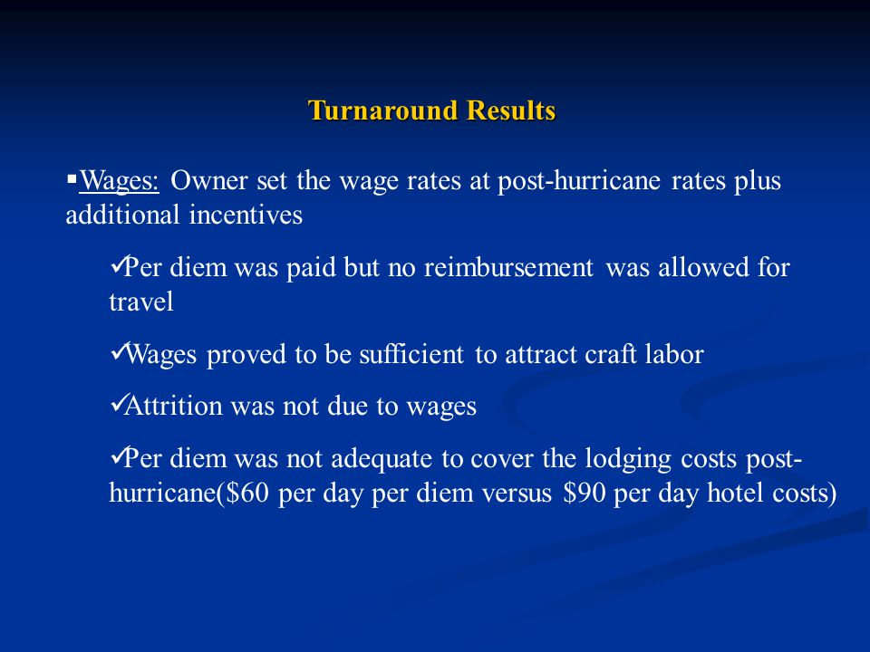 Turnaround Results  Wages: Owner set the wage rates at post-hurricane rates plus additional incentives Per diem was paid but no reimbursement was allowed for travel Wages proved to be sufficient to attract craft labor Attrition was not due to wages Per diem was not adequate to cover the lodging costs post- hurricane($60 per day per diem versus $90 per day hotel costs)