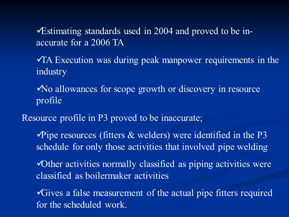 Estimating standards used in 2004 and proved to be in- accurate for a 2006 TA TA Execution was during peak manpower requirements in the industry No allowances for scope growth or discovery in resource profile Resource profile in P3 proved to be inaccurate; Pipe resources (fitters & welders) were identified in the P3 schedule for only those activities that involved pipe welding Other activities normally classified as piping activities were classified as boilermaker activities Gives a false measurement of the actual pipe fitters required for the scheduled work.